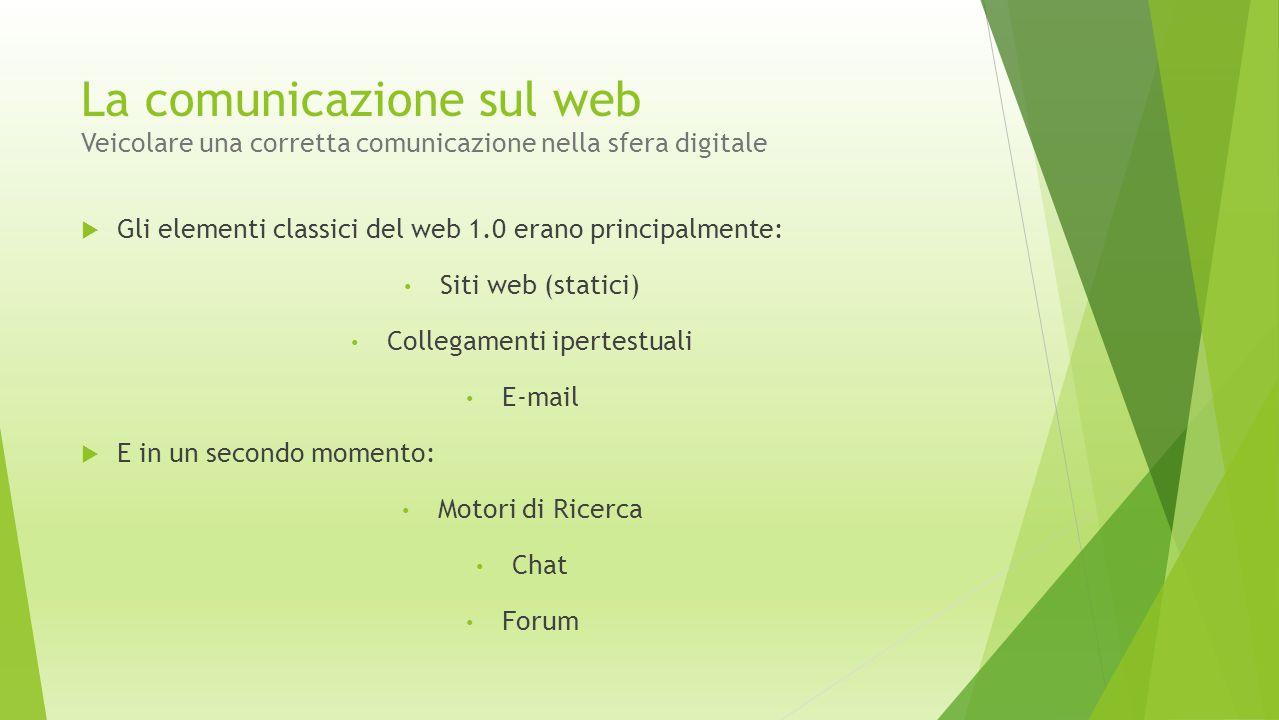 La comunicazione sul web Veicolare una corretta comunicazione nella sfera digitale  Gli elementi classici del web 1.0 erano principalmente: Siti web