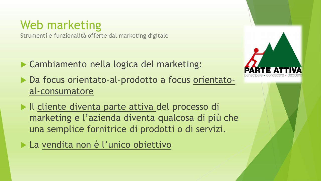 Web marketing Strumenti e funzionalità offerte dal marketing digitale  Cambiamento nella logica del marketing:  Da focus orientato-al-prodotto a foc