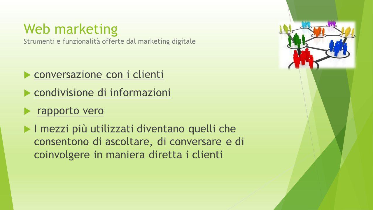 Web marketing Strumenti e funzionalità offerte dal marketing digitale  conversazione con i clienti  condivisione di informazioni  rapporto vero  I