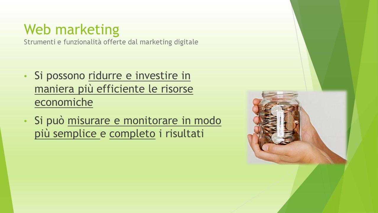 Web marketing Strumenti e funzionalità offerte dal marketing digitale Si possono ridurre e investire in maniera più efficiente le risorse economiche S