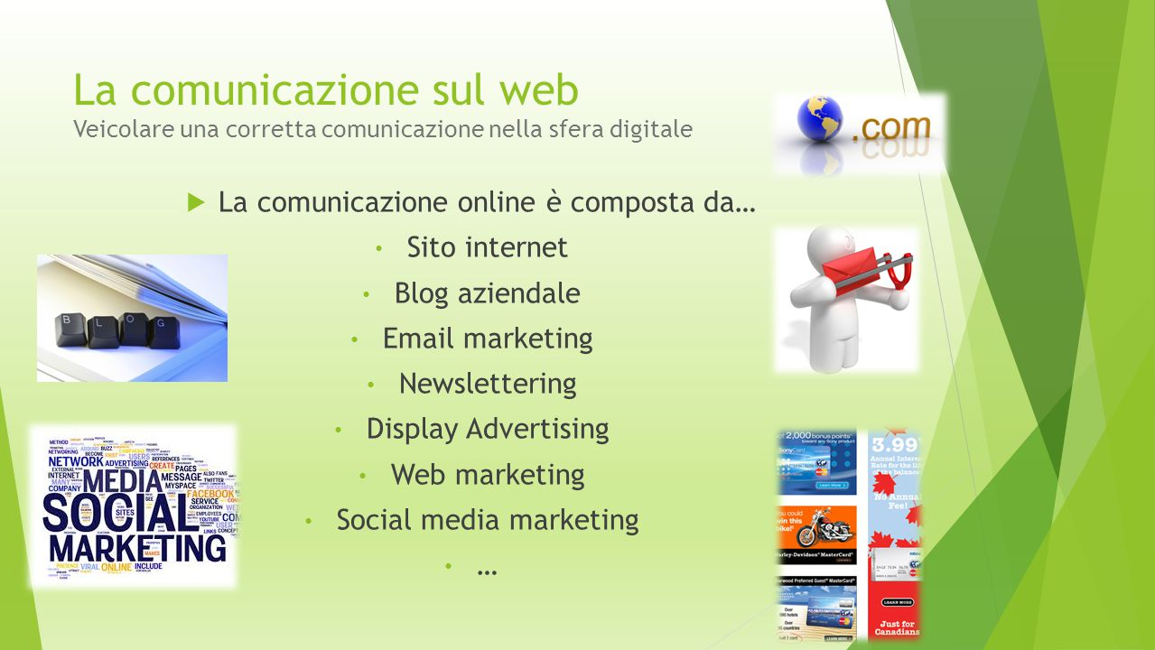 La comunicazione sul web Veicolare una corretta comunicazione nella sfera digitale  E così cambia anche il panorama della rete attraverso la nascita e lo sviluppo di nuovi prodotti: Blog Siti Bookmarking Wiki Rss Siti di sharing (video, foto…) Social network