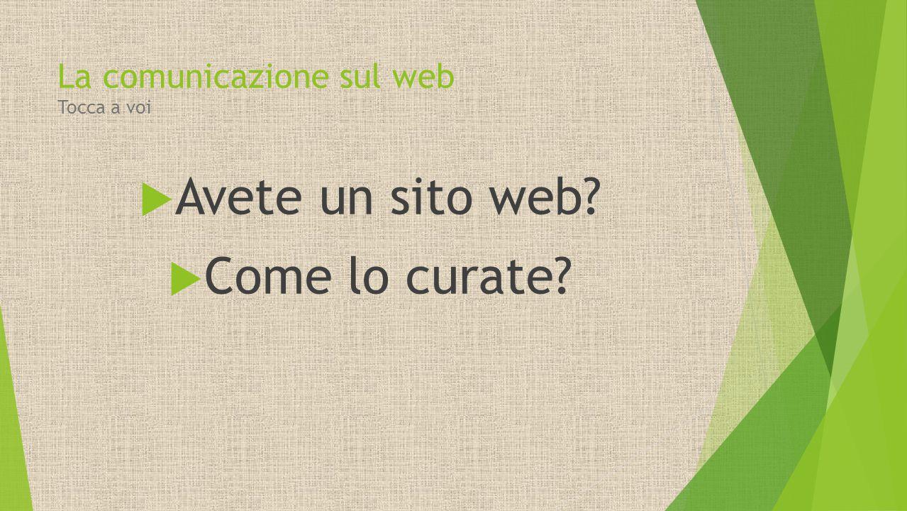  Avete un sito web?  Come lo curate? La comunicazione sul web Tocca a voi