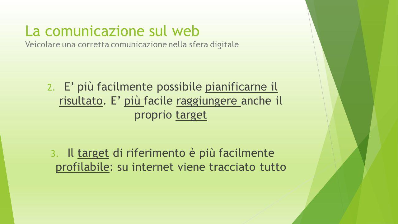 La comunicazione sul web Veicolare una corretta comunicazione nella sfera digitale 2. E' più facilmente possibile pianificarne il risultato. E' più fa