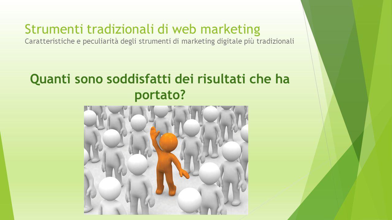 Strumenti tradizionali di web marketing Caratteristiche e peculiarità degli strumenti di marketing digitale più tradizionali Quanti sono soddisfatti d