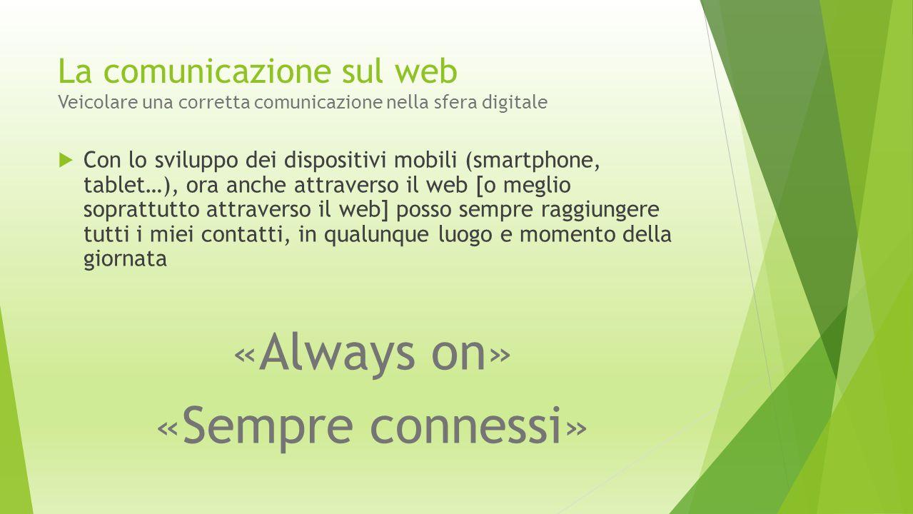 La comunicazione sul web Veicolare una corretta comunicazione nella sfera digitale  Con lo sviluppo dei dispositivi mobili (smartphone, tablet…), ora