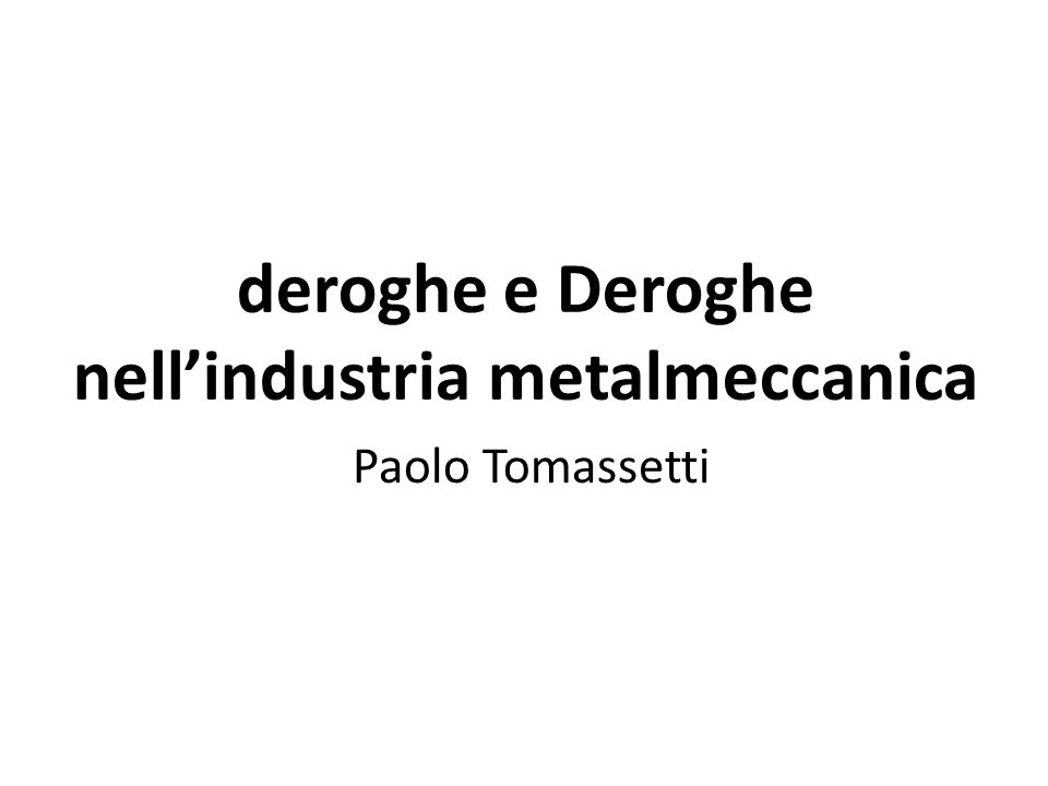 deroghe e Deroghe nell'industria metalmeccanica Paolo Tomassetti