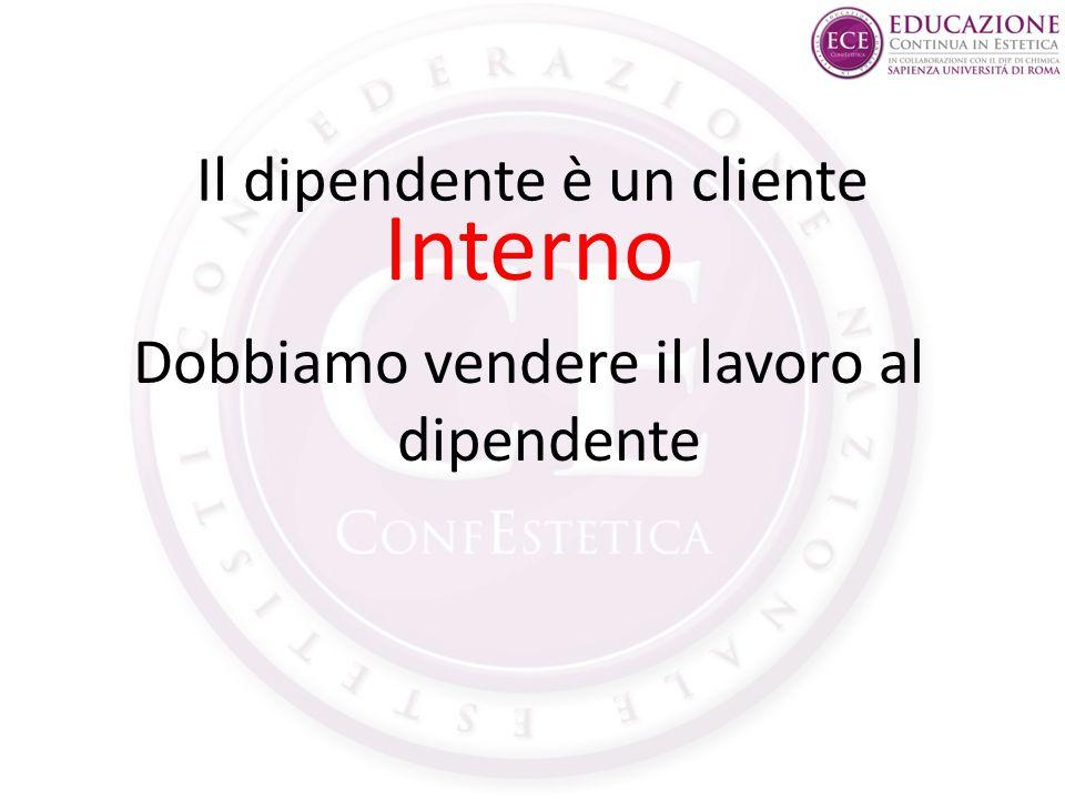Il dipendente è un cliente Interno Dobbiamo vendere il lavoro al dipendente