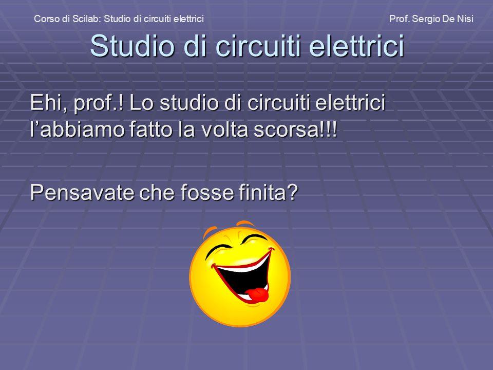 Studio di circuiti elettrici Ehi, prof.! Lo studio di circuiti elettrici l'abbiamo fatto la volta scorsa!!! Pensavate che fosse finita? Corso di Scila