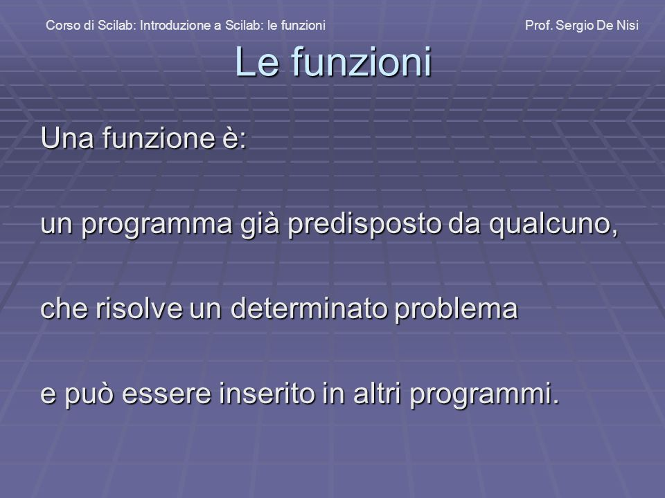Le funzioni Una funzione è: un programma già predisposto da qualcuno, che risolve un determinato problema e può essere inserito in altri programmi.
