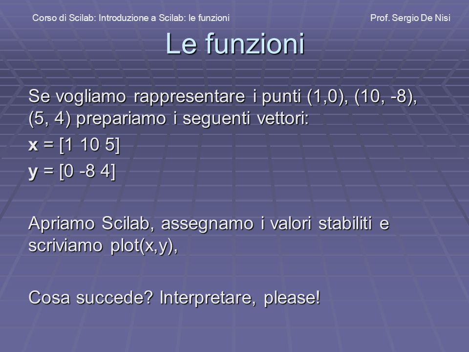 Le funzioni Se vogliamo rappresentare i punti (1,0), (10, -8), (5, 4) prepariamo i seguenti vettori: x = [1 10 5] y = [0 -8 4] Apriamo Scilab, assegnamo i valori stabiliti e scriviamo plot(x,y), Cosa succede.