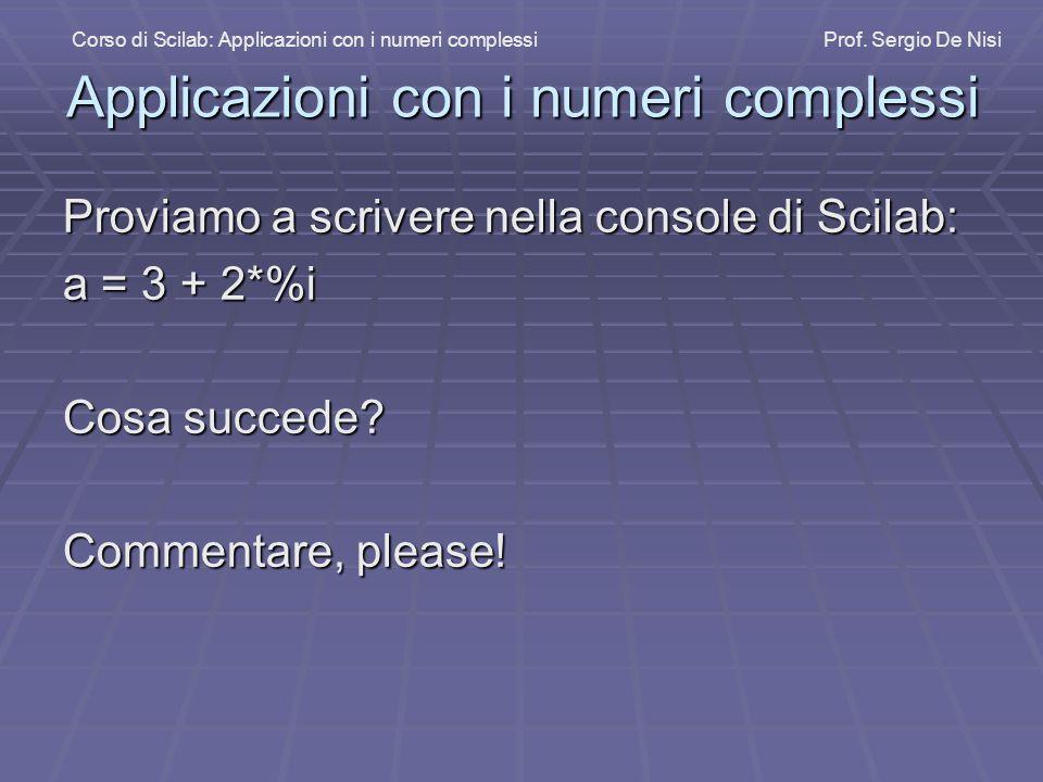 Applicazioni con i numeri complessi Proviamo a scrivere nella console di Scilab: a = 3 + 2*%i Cosa succede? Commentare, please! Corso di Scilab: Appli