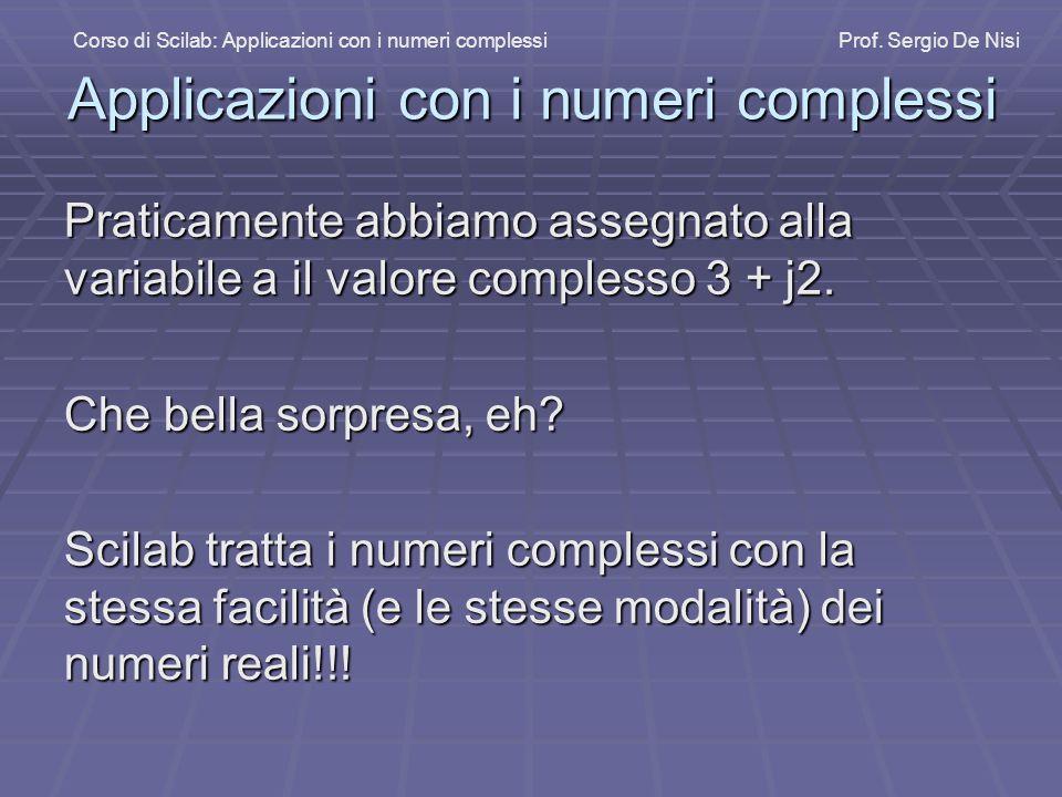 Applicazioni con i numeri complessi Praticamente abbiamo assegnato alla variabile a il valore complesso 3 + j2. Che bella sorpresa, eh? Scilab tratta