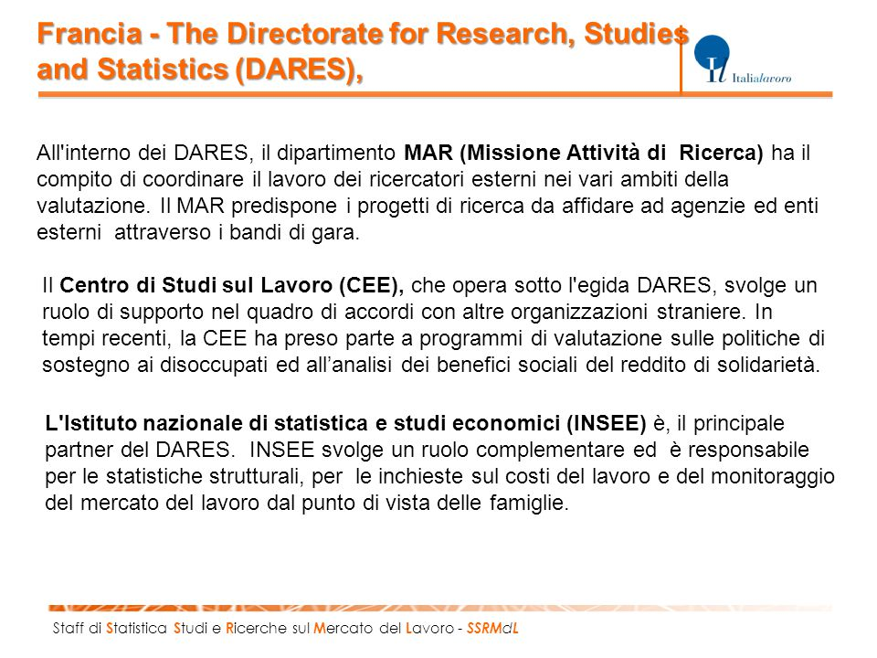 Staff di S tatistica S tudi e R icerche sul M ercato del L avoro - SSRM d L Francia - The Directorate for Research, Studies and Statistics (DARES), All interno dei DARES, il dipartimento MAR (Missione Attività di Ricerca) ha il compito di coordinare il lavoro dei ricercatori esterni nei vari ambiti della valutazione.