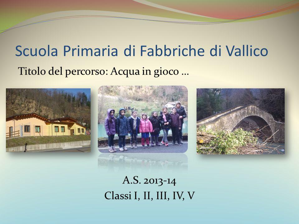 Scuola Primaria di Fabbriche di Vallico Titolo del percorso: Acqua in gioco … A.S. 2013-14 Classi I, II, III, IV, V