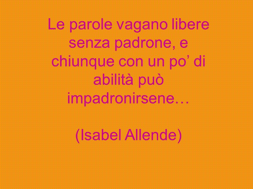 Le parole vagano libere senza padrone, e chiunque con un po' di abilità può impadronirsene… (Isabel Allende)