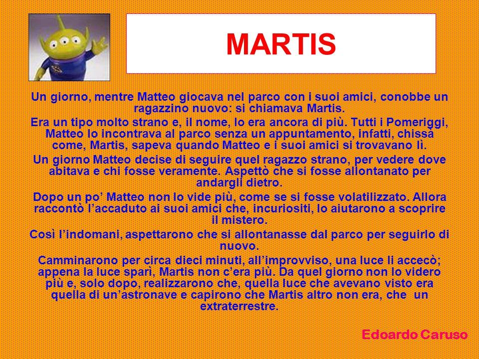 MARTIS Un giorno, mentre Matteo giocava nel parco con i suoi amici, conobbe un ragazzino nuovo: si chiamava Martis. Era un tipo molto strano e, il nom
