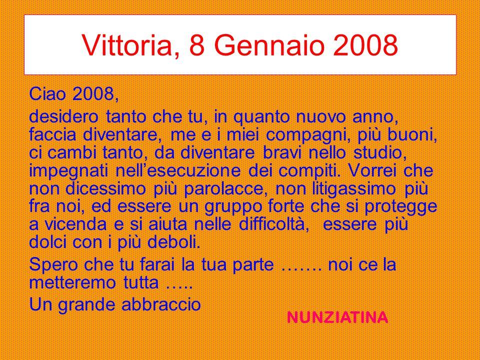 Vittoria, 8 Gennaio 2008 Ciao 2008, desidero tanto che tu, in quanto nuovo anno, faccia diventare, me e i miei compagni, più buoni, ci cambi tanto, da