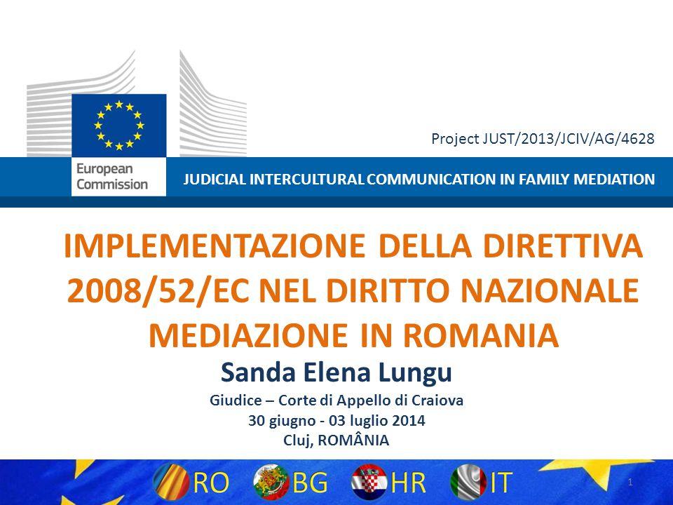 JUDICIAL INTERCULTURAL COMMUNICATION IN FAMILY MEDIATION Project JUST/2013/JCIV/AG/4628 IMPLEMENTAZIONE DELLA DIRETTIVA 2008/52/EC NEL DIRITTO NAZIONALE MEDIAZIONE IN ROMANIA Sanda Elena Lungu Giudice – Corte di Appello di Craiova 30 giugno - 03 luglio 2014 Cluj, ROMÂNIA 1