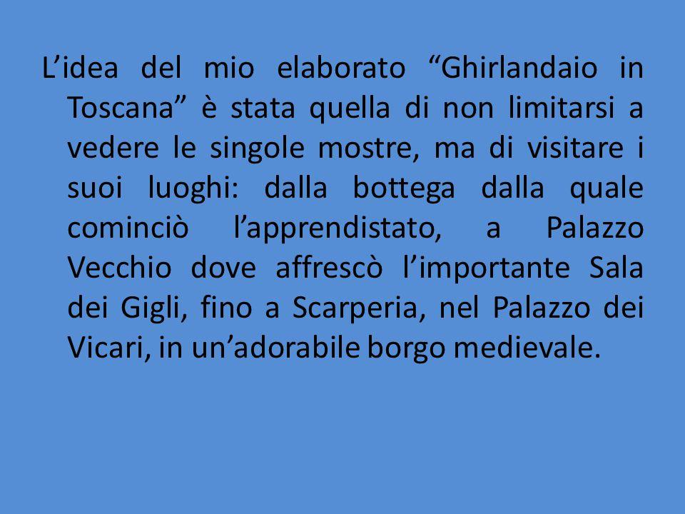 """L'idea del mio elaborato """"Ghirlandaio in Toscana"""" è stata quella di non limitarsi a vedere le singole mostre, ma di visitare i suoi luoghi: dalla bott"""