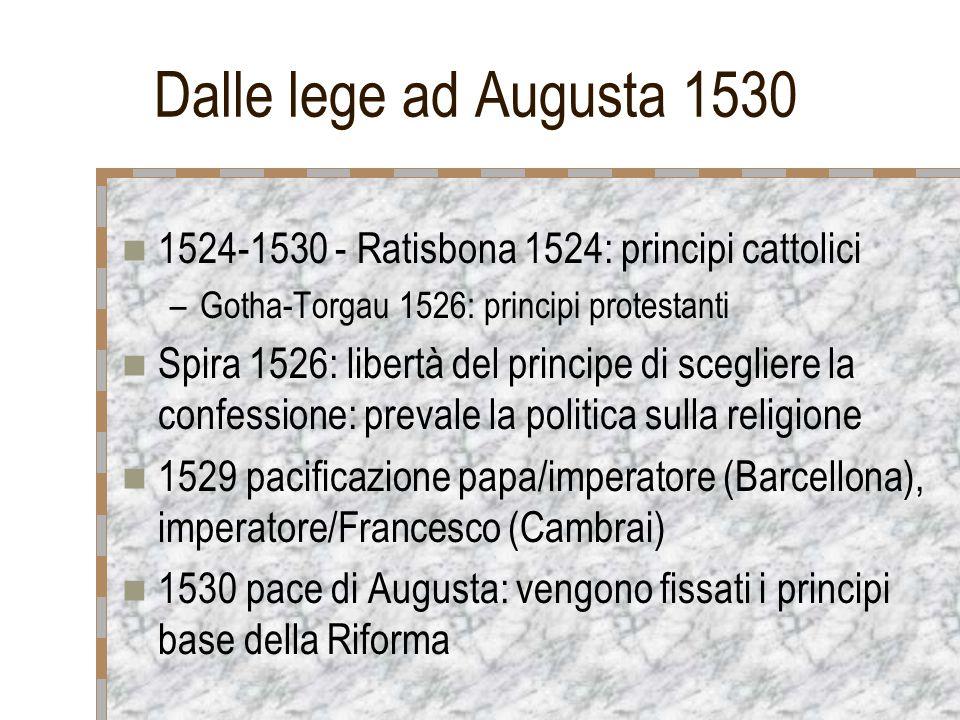 Dalle lege ad Augusta 1530 1524-1530 - Ratisbona 1524: principi cattolici –Gotha-Torgau 1526: principi protestanti Spira 1526: libertà del principe di