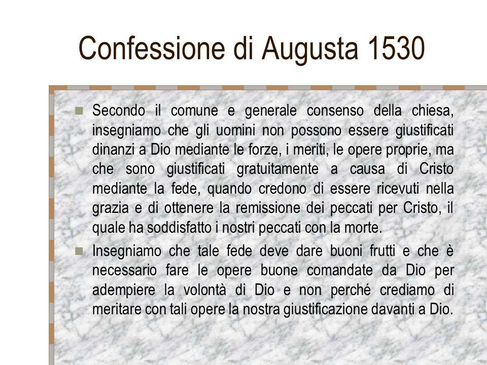 Confessione di Augusta 1530 Secondo il comune e generale consenso della chiesa, insegniamo che gli uomini non possono essere giustificati dinanzi a Di
