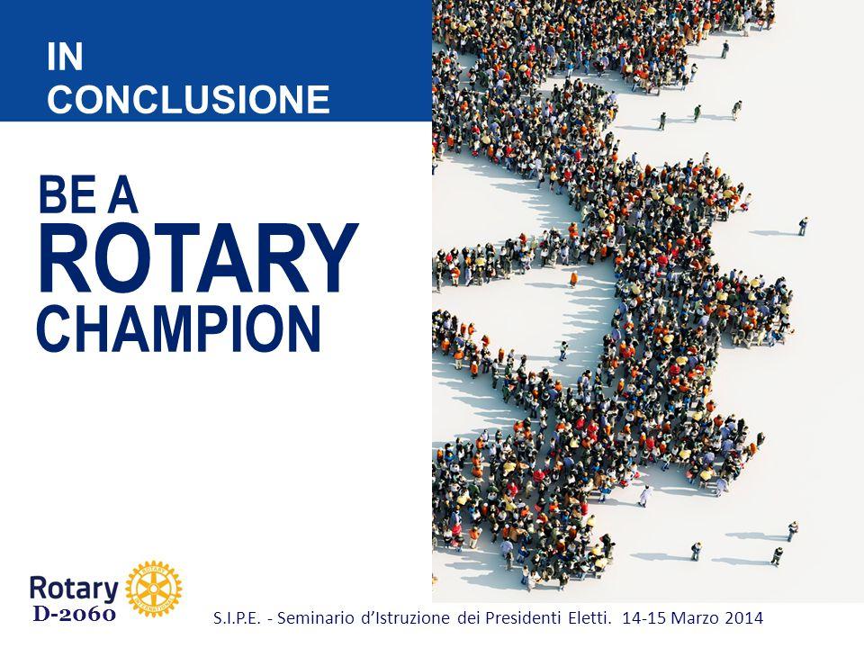 BE A ROTARY CHAMPION IN CONCLUSIONE D-2060 S.I.P.E. - Seminario d'Istruzione dei Presidenti Eletti. 14-15 Marzo 2014