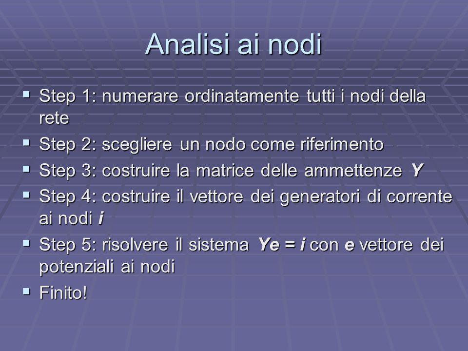 Analisi ai nodi  Step 1: numerare ordinatamente tutti i nodi della rete  Step 2: scegliere un nodo come riferimento  Step 3: costruire la matrice d