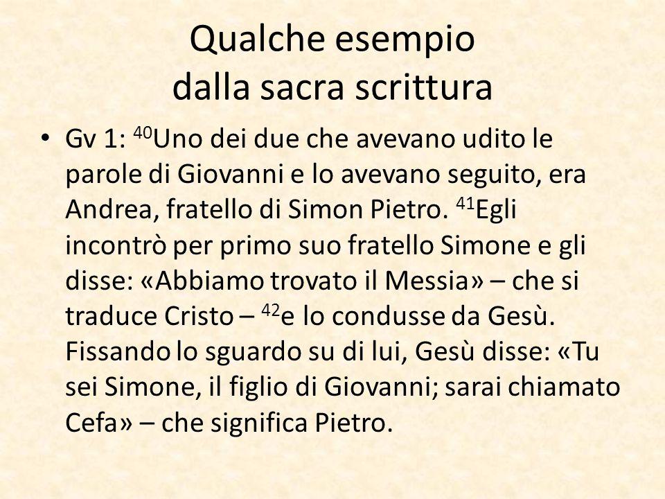 Qualche esempio dalla sacra scrittura Gv 1: 40 Uno dei due che avevano udito le parole di Giovanni e lo avevano seguito, era Andrea, fratello di Simon Pietro.