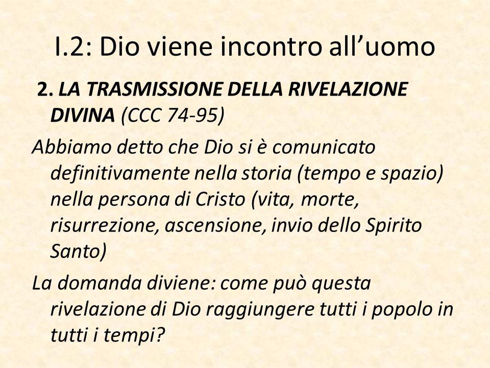 I.2: Dio viene incontro all'uomo 2. LA TRASMISSIONE DELLA RIVELAZIONE DIVINA (CCC 74-95) Abbiamo detto che Dio si è comunicato definitivamente nella s