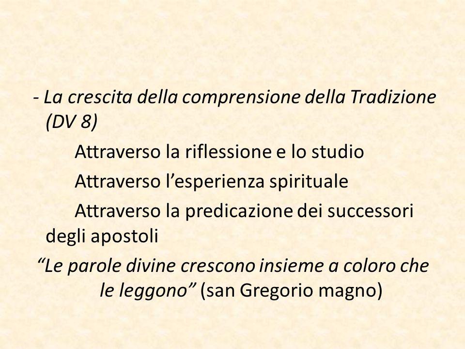 - La crescita della comprensione della Tradizione (DV 8) Attraverso la riflessione e lo studio Attraverso l'esperienza spirituale Attraverso la predic