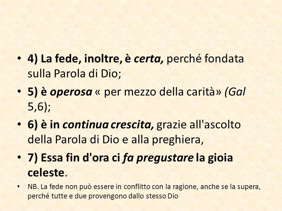 4) La fede, inoltre, è certa, perché fondata sulla Parola di Dio; 5) è operosa « per mezzo della carità» (Gal 5,6); 6) è in continua crescita, grazie