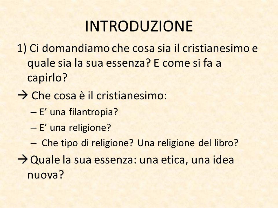 INTRODUZIONE 1) Ci domandiamo che cosa sia il cristianesimo e quale sia la sua essenza? E come si fa a capirlo?  Che cosa è il cristianesimo: – E' un
