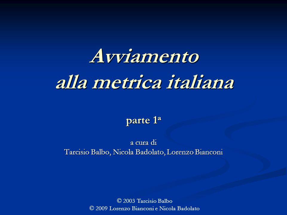 Avviamento alla metrica italiana parte 1 a a cura di Tarcisio Balbo, Nicola Badolato, Lorenzo Bianconi © 2003 Tarcisio Balbo © 2009 Lorenzo Bianconi e