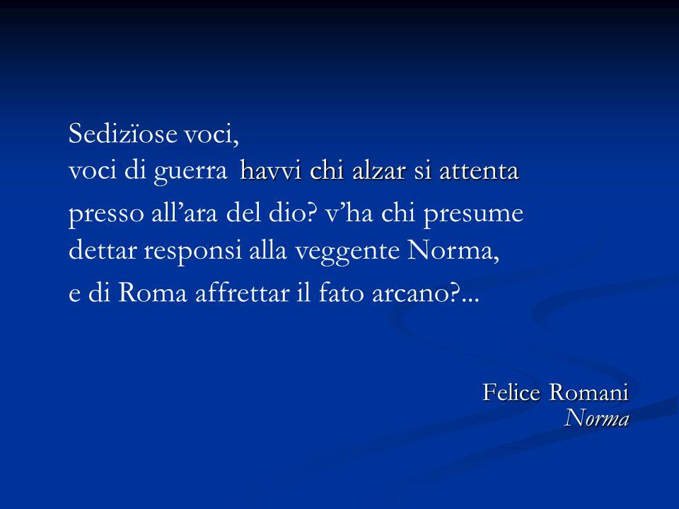 Felice Romani Norma Sedizïose voci, voci di guerra havvi chi alzar si attenta presso all'ara del dio?v'ha chi presume dettar responsi alla veggente No