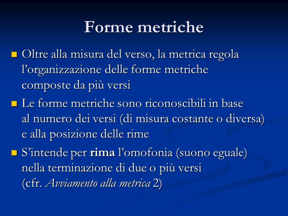 Forme metriche Oltre alla misura del verso, la metrica regola l'organizzazione delle forme metriche Oltre alla misura del verso, la metrica regola l'o