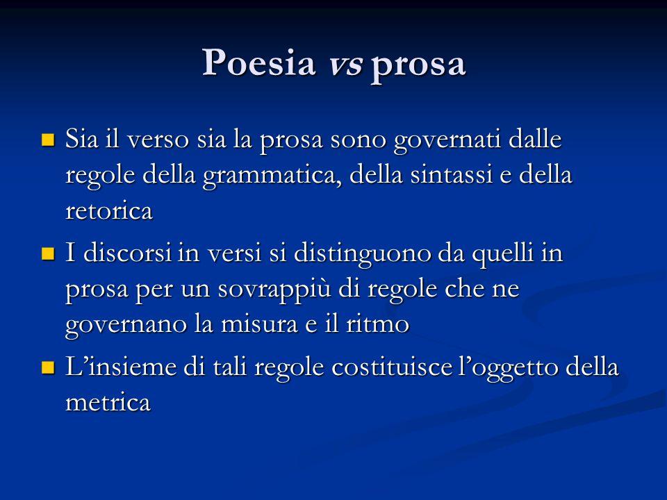Poesia vs prosa Sia il verso sia la prosa sono governati dalle regole della grammatica, della sintassi e della retorica Sia il verso sia la prosa sono