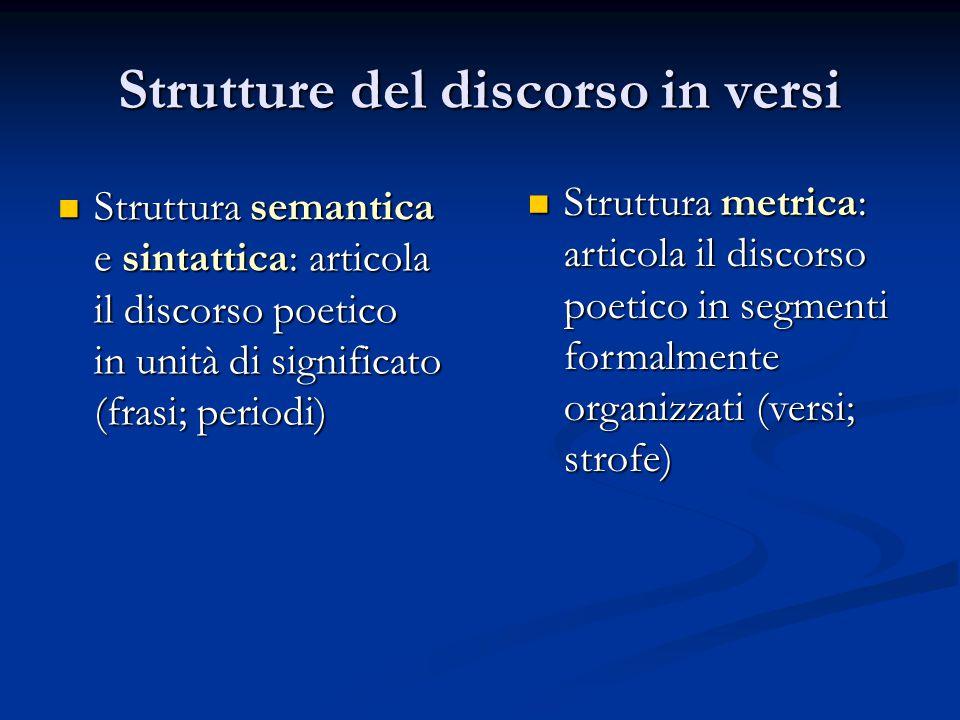 Strutture del discorso in versi Struttura semantica e sintattica: articola Struttura semantica e sintattica: articola il discorso poetico in unità di