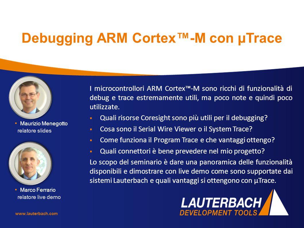www.lauterbach.com Debugging ARM Cortex™-M con µTrace I microcontrollori ARM Cortex™-M sono ricchi di funzionalità di debug e trace estremamente utili
