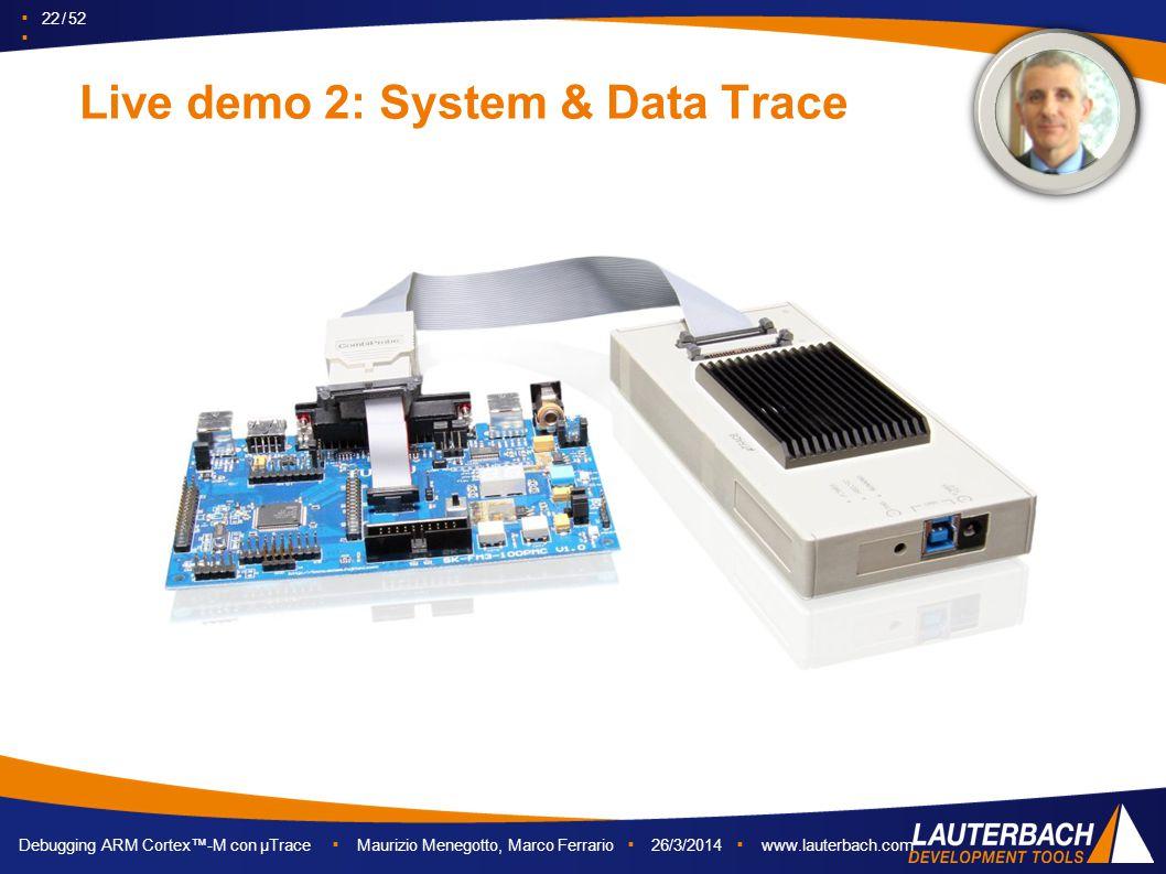 ▪ 22 / 52 ▪ Debugging ARM Cortex™-M con µTrace ▪ Maurizio Menegotto, Marco Ferrario ▪ 26/3/2014 ▪ www.lauterbach.com Live demo 2: System & Data Trace