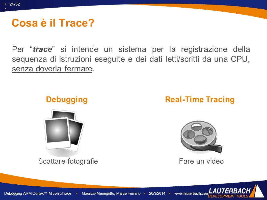 """▪ 24 / 52 ▪ Debugging ARM Cortex™-M con µTrace ▪ Maurizio Menegotto, Marco Ferrario ▪ 26/3/2014 ▪ www.lauterbach.com Cosa è il Trace? Per """"trace"""" si i"""