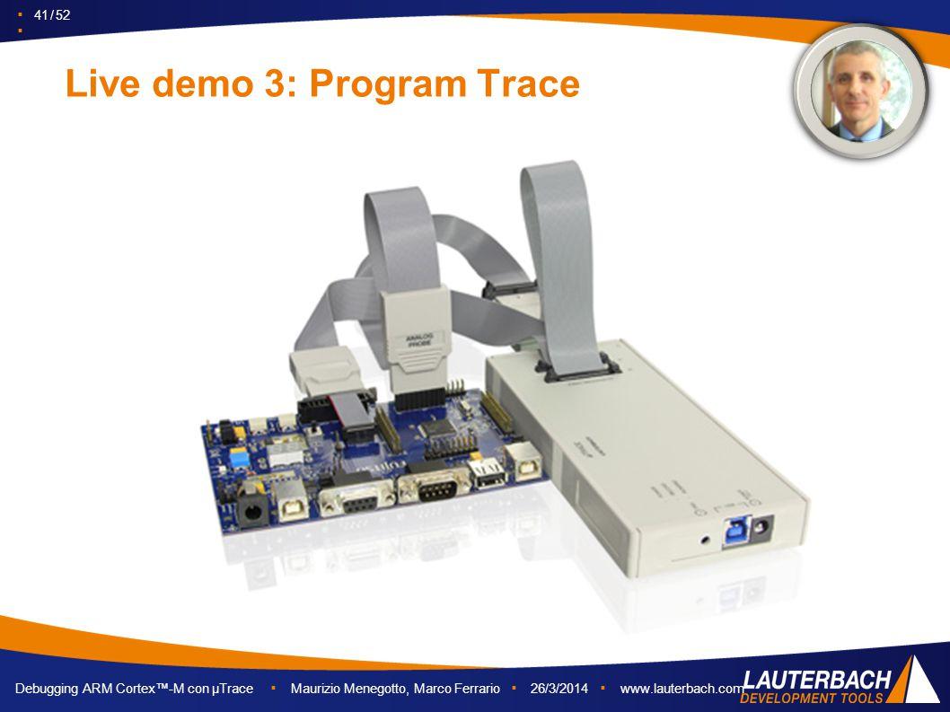 ▪ 41 / 52 ▪ Debugging ARM Cortex™-M con µTrace ▪ Maurizio Menegotto, Marco Ferrario ▪ 26/3/2014 ▪ www.lauterbach.com Live demo 3: Program Trace