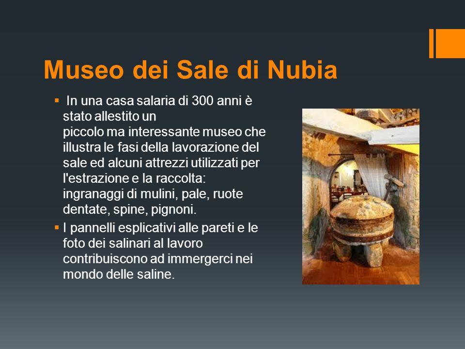 Museo dei Sale di Nubia  In una casa salaria di 300 anni è stato allestito un piccolo ma interessante museo che illustra le fasi della lavorazione de