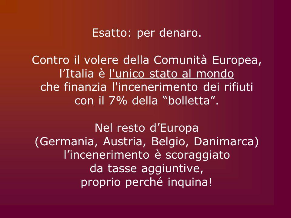 Esatto: per denaro. Contro il volere della Comunità Europea, l'Italia è l'unico stato al mondo che finanzia l'incenerimento dei rifiuti con il 7% dell