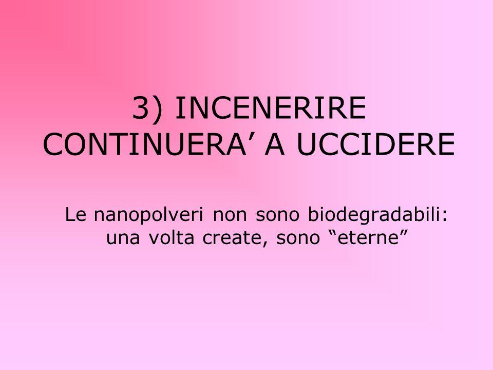 3) INCENERIRE CONTINUERA' A UCCIDERE Le nanopolveri non sono biodegradabili: una volta create, sono eterne