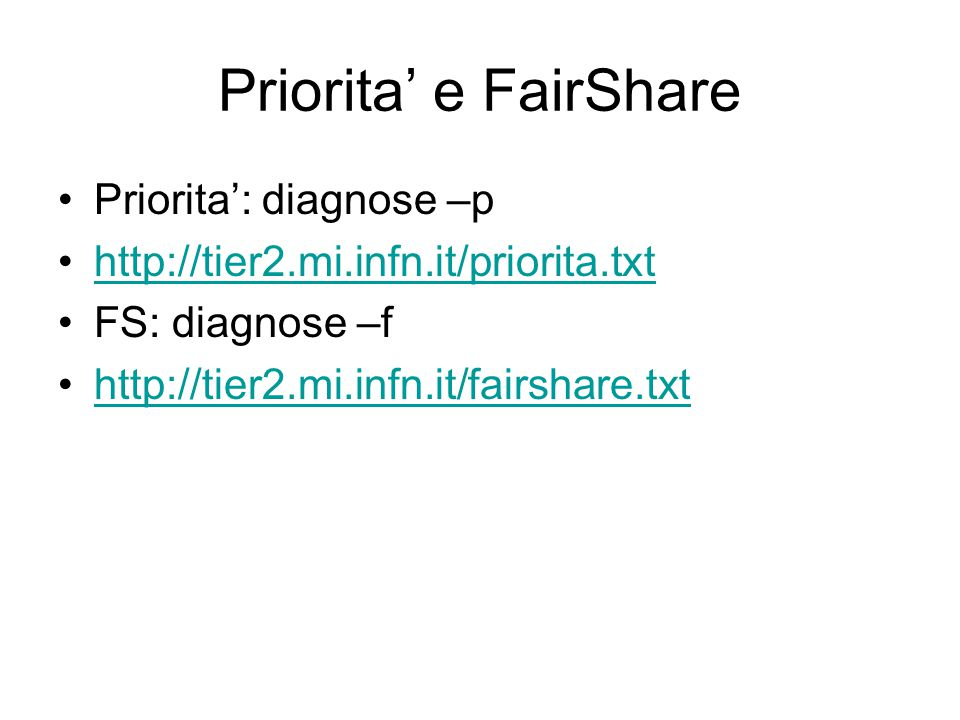 Priorita' e FairShare Priorita': diagnose –p http://tier2.mi.infn.it/priorita.txt FS: diagnose –f http://tier2.mi.infn.it/fairshare.txt