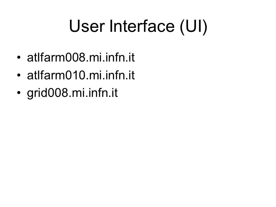 User Interface (UI) atlfarm008.mi.infn.it atlfarm010.mi.infn.it grid008.mi.infn.it