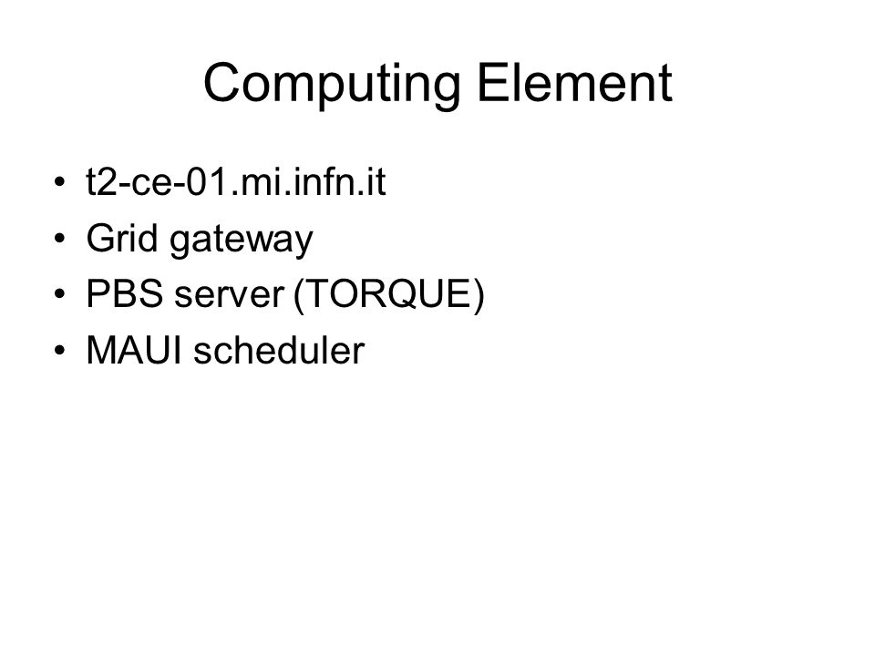 Computing Element t2-ce-01.mi.infn.it Grid gateway PBS server (TORQUE) MAUI scheduler