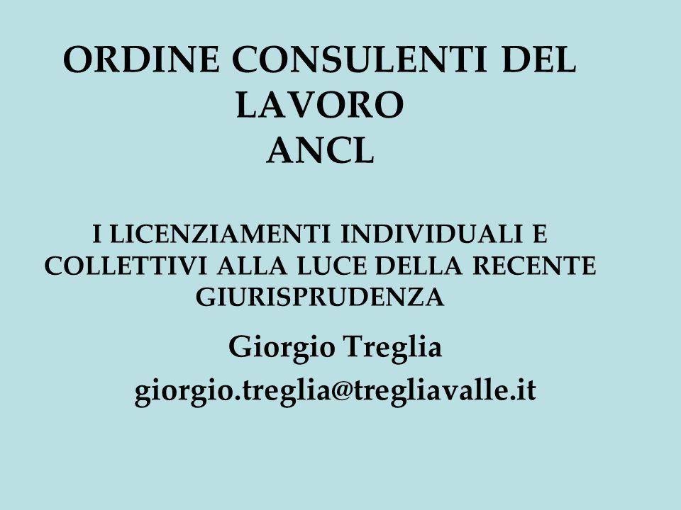 ORDINE CONSULENTI DEL LAVORO ANCL I LICENZIAMENTI INDIVIDUALI E COLLETTIVI ALLA LUCE DELLA RECENTE GIURISPRUDENZA Giorgio Treglia giorgio.treglia@tregliavalle.it