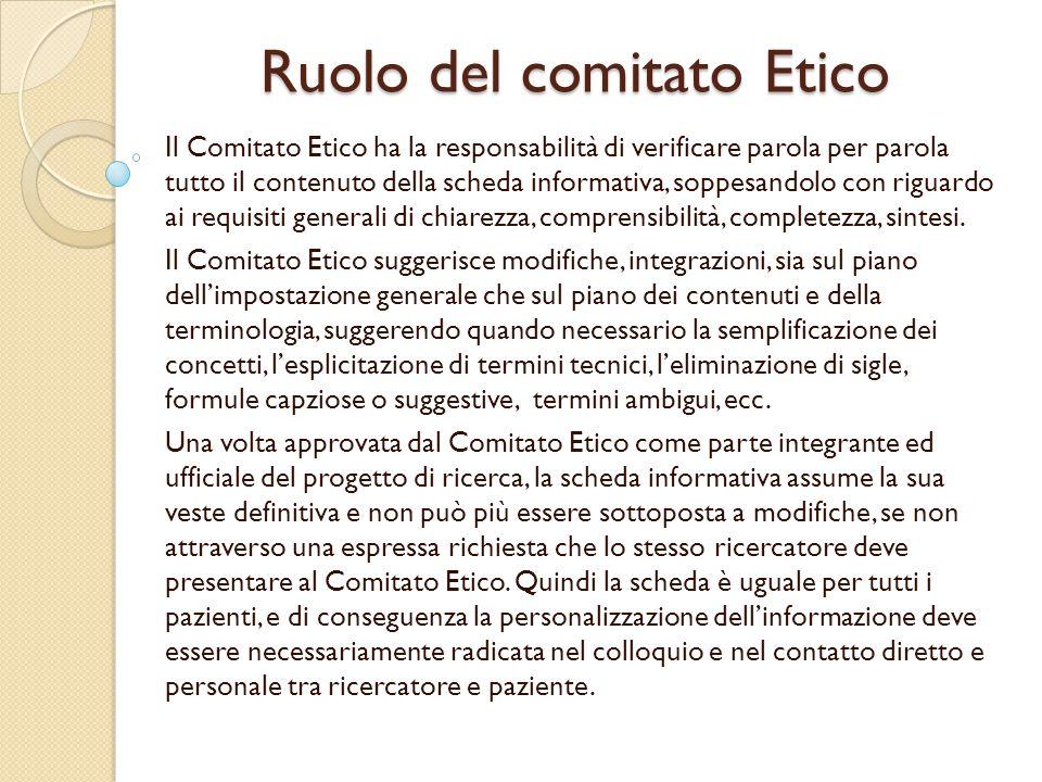 Ruolo del comitato Etico Il Comitato Etico ha la responsabilità di verificare parola per parola tutto il contenuto della scheda informativa, soppesandolo con riguardo ai requisiti generali di chiarezza, comprensibilità, completezza, sintesi.