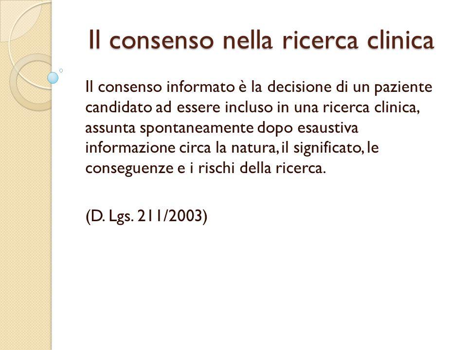 Il consenso nella ricerca clinica Il consenso informato è la decisione di un paziente candidato ad essere incluso in una ricerca clinica, assunta spontaneamente dopo esaustiva informazione circa la natura, il significato, le conseguenze e i rischi della ricerca.